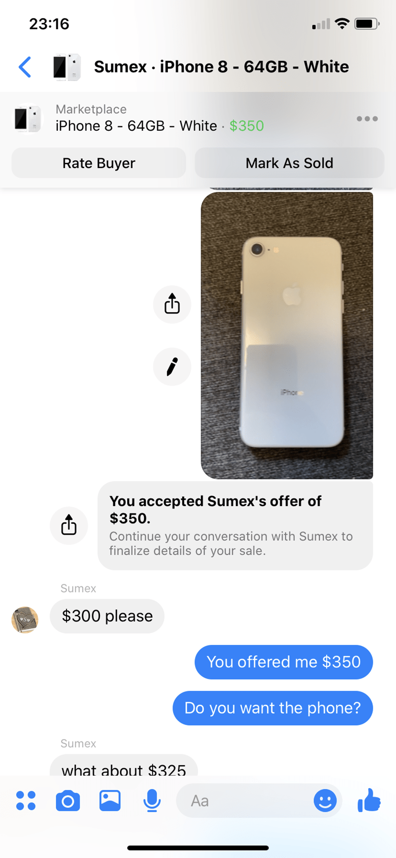 Text - 23:16 Sumex iPhone 8 - 64GB - White Marketplace iPhone 8 - 64GB - White $350 Rate Buyer Mark As Sold iPhor You accepted Sumex's offer of $350. Continue your conversation with Sumex to finalize details of your sale. Sumex $300 please S You offered me $350 Do you want the phone? Sumex what about $325. Aa