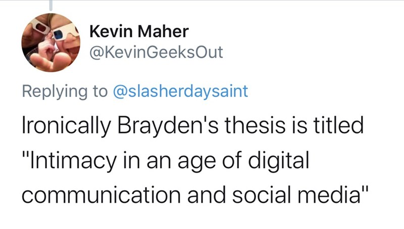 "Text - Kevin Maher @KevinGeeksOut Replying to @slas he rdaysaint Ironically Brayden's thesis is titled ""Intimacy in an age of digital communication and social media"""