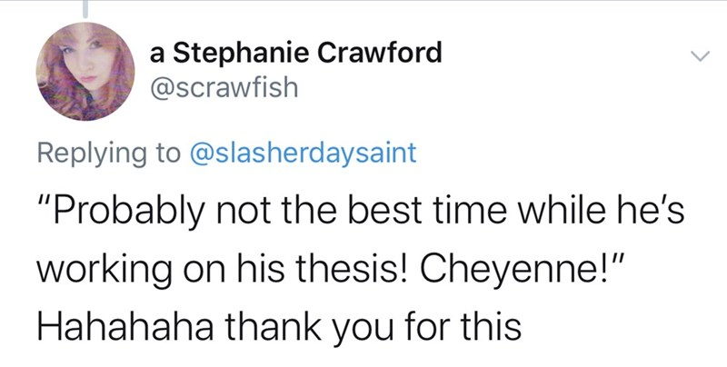 "Text - a Stephanie Crawford @scrawfish Replying to @slasherdaysaint ""Probably not the best time while he's working on his thesis! Cheyenne!"" Hahahaha thank you for this"