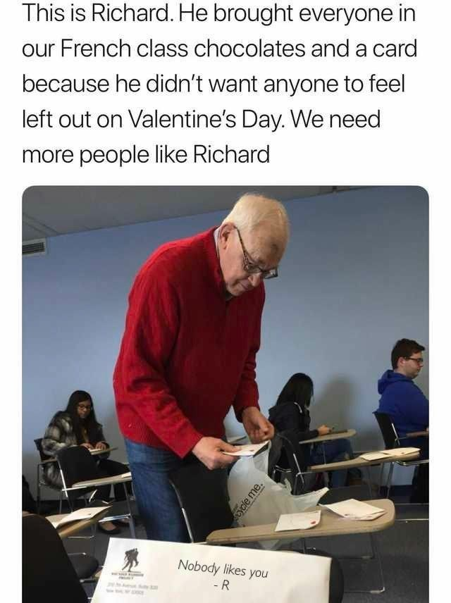 This is Richard. He brought everyone in our French class chocolates and a card because he didn't want anyone to feel left out on Valentine's Day. We need more people like Richard Nobody likes you - R ycle me.