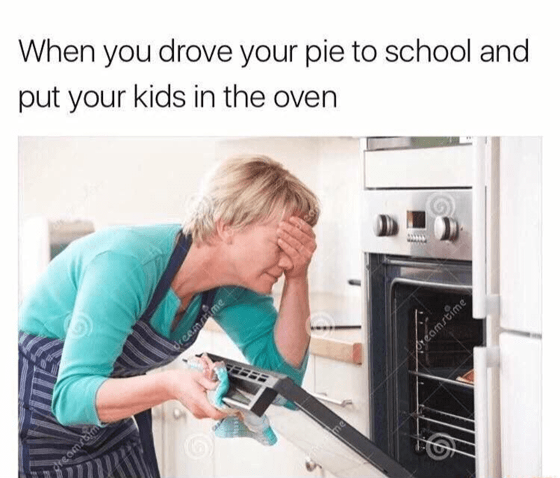 Machine - When you drove your pie to school and put your kids in the oven Ureamsime Areamstime me