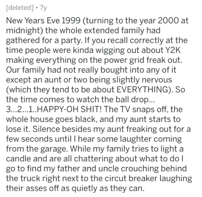 Text - [deleted] 7y New Years Eve 1999 (turning to the year 2000 at midnight) the whole extended family had gathered for a party.If you recall correctly time people were kinda wigging out about Y2K making everything on the power grid freak out. Our family had not really bought into any of it except an aunt or two being slightly nervo (which they tend to be about EVERYTHING). So the time comes to watch the ball drop... 3.. 2.1.HAPPY-OH SHIT! The TV snaps off, the whole house goes black, and my au