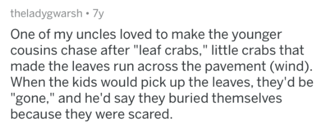"""Text - theladygwarsh 7y One of my uncles loved to make the younger cousins chase after """"leaf crabs,"""" little crabs that made the leaves run across the pavement (wind) When the kids would pick up the leaves, they'd be """"gone,"""" and he'd say they buried themselves because they were scared."""
