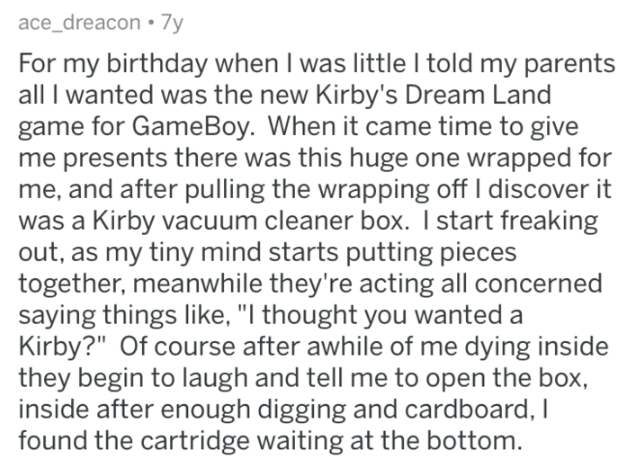 """Text - ace_dreacon 7y For my birthday when I was little I told my parents all I wanted was the new Kirby's Dream Land game for GameBoy. When it came time to give me presents there was this huge one wrapped for me, and after pulling the wrapping off I discover it was a Kirby vacuum cleaner box. I start freaking out, as my tiny mind starts putting pieces together, meanwhile they're acting all concerned saying things like, """"I thought you wanted a Kirby?"""" Of course after awhile of me dying inside th"""