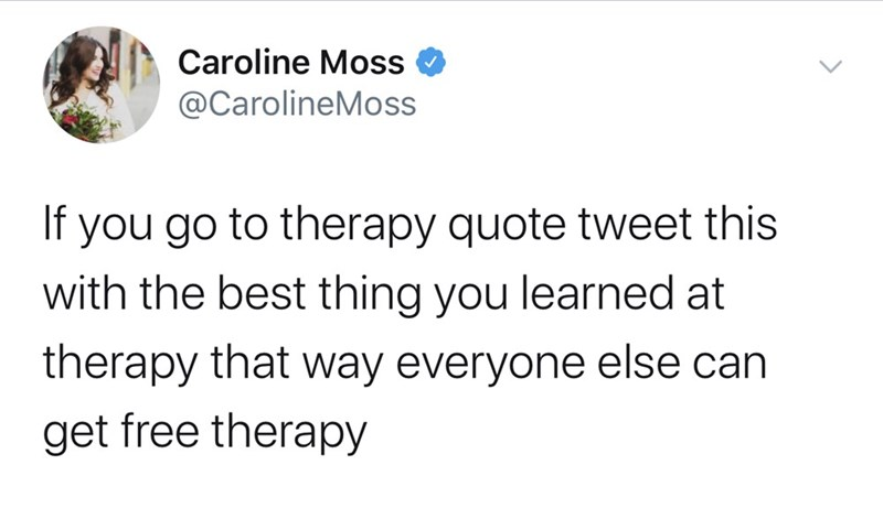 Text - Caroline Moss @CarolineMoss If you go to therapy quote tweet this with the best thing you learned at therapy that way everyone else can get free therapy