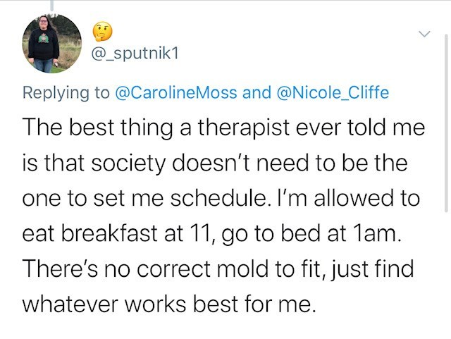 Text - @_sputnik1 Replying to @CarolineMoss and @Nicole_Cliffe The best thing a therapist ever told me is that society doesn't need to be the one to set me schedule. I'm allowed to eat breakfast at 11, go to bed at 1am. There's no correct mold to fit, just find whatever works best for me.