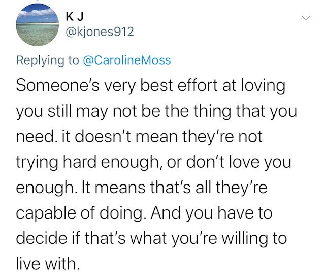 Text - K J @kjones912 Replying to @CarolineMoss Someone's very best effort at loving you still may not be the thing that you need. it doesn't mean they're not trying hard enough, or don't love you enough. It means that's all they're capable of doing. And you have to decide if that's what you're willing to live with