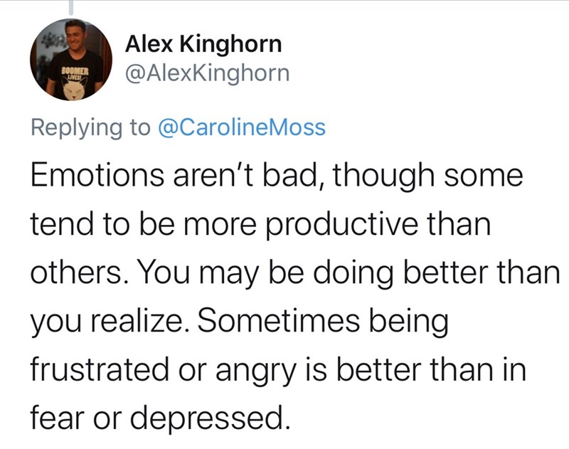 Text - Alex Kinghorn @AlexKinghorn BOOMER LIVES Replying to @CarolineMoss Emotions aren't bad, though some tend to be more productive than others. You may be doing better than you realize. Sometimes being frustrated or angry is better than in fear or depressed.