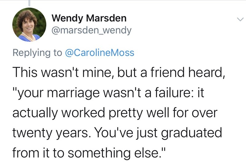 """Text - Wendy Marsden @marsden_wendy Replying to @CarolineMoss This wasn't mine, but a friend heard, """"your marriage wasn't a failure: it actually worked pretty well for over twenty years. You've just graduated from it to something else."""""""