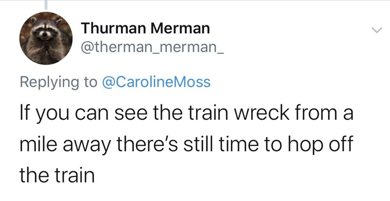 Text - Thurman Merman @therman_merman_ Replying to @CarolineMoss If you can see the train wreck from a mile there's still time to hop off away the train