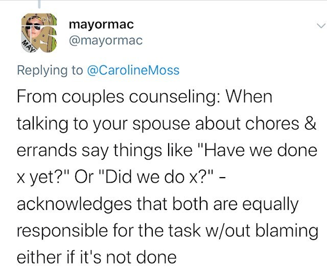 """Text - mayormac @mayormac MAY Replying to @CarolineMoss From couples counseling: When talking to your spouse about chores & errands say things like """"Have we done x yet?"""" Or """"Did we do x?"""" - acknowledges that both are equally responsible for the task w/out blaming either if it's not done"""