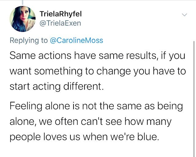 Text - TrielaRhyfel @TrielaExen Replying to @CarolineMoss Same actions have same results, if you want something to change you have to start acting different Feeling alone is not the same as being alone, we often can't see how many people loves us when we're blue