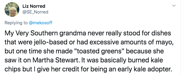 """Text - Liz Norred @SE Norred Replying to @mekosoff My Very Southern grandma never really stood for dishes that were jello-based or had excessive amounts of mayo, but one time she made """"toasted greens"""" because she saw it on Martha Stewart. It was basically burned kale chips but I give her credit for being an early kale adopter."""
