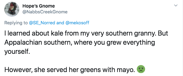 Text - Hope's Gnome @NabbsCreekGnome Replying to @SE_Norred and @mekosoff I learned about kale from my very southern granny. But Appalachian southern, where you grew everything yourself. However, she served her greens with mayo.