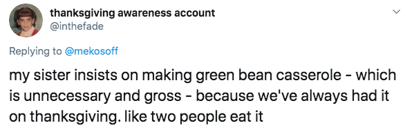 Text - thanksgiving awareness account @inthefade Replying to @mekosoff my sister insists on making green bean casserole - which is unnecessary and gross because we've always had it on thanksgiving. like two people eat it