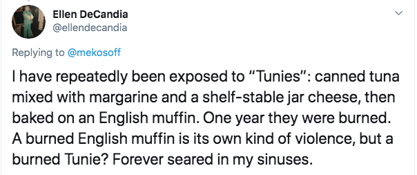 """Text - Ellen DeCandia @ellendecandia Replying to @mekosoff I have repeatedly been exposed to """"Tunies"""": canned tuna mixed with margarine and a shelf-stable jar cheese, then baked on an English muffin. One year they were burned A burned English muffin is its own kind of violence, but a burned Tunie? Forever seared in my sinuses."""