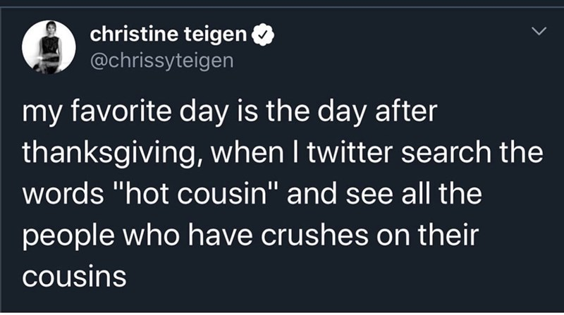 "Text - christine teigen @chrissyteigen my favorite day is the day after thanksgiving, when I twitter search the words ""hot cousin"" and see all the people who have crushes on their cousins"