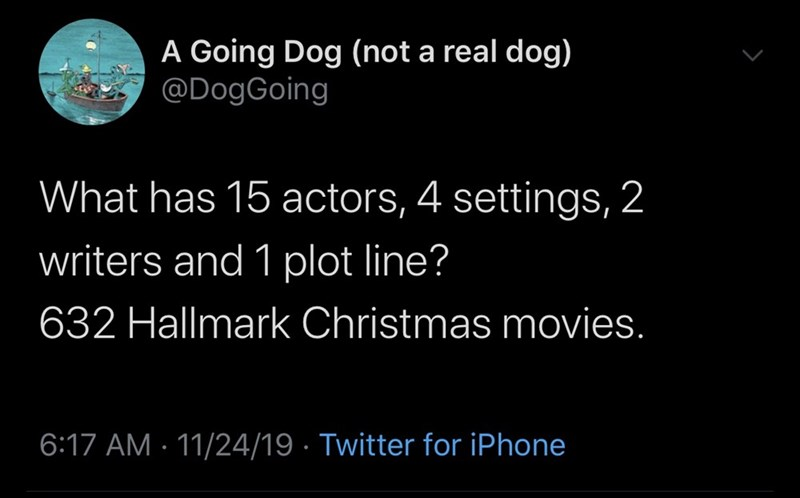 Text - A Going Dog (not a real dog) @DogGoing What has 15 actors, 4 settings, 2 writers and 1 plot line? 632 Hallmark Christmas movies. 6:17 AM 11/24/19 Twitter for iPhone