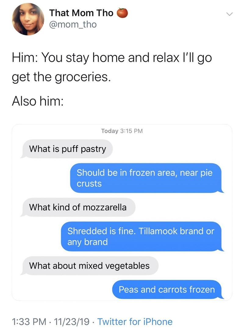 Text - That Mom Tho @mom_tho Him: You stay home and relax I'll go get the groceries. Also him: Today 3:15 PM What is puff pastry Should be in frozen area, near pie crusts What kind of mozzarella Shredded is fine. Tillamook brand or any brand What about mixed vegetables Peas and carrots frozen 1:33 PM 11/23/19 Twitter for iPhone