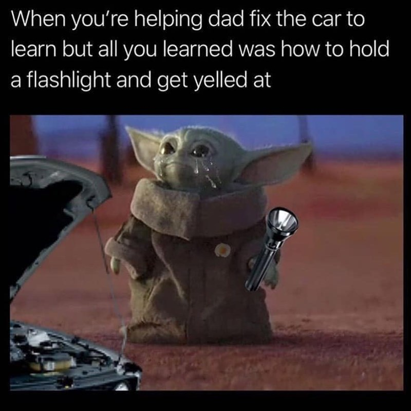 Yoda - When you're helping dad fix the car to learn but ll you learned was how to hold a flashlight and get yelled at