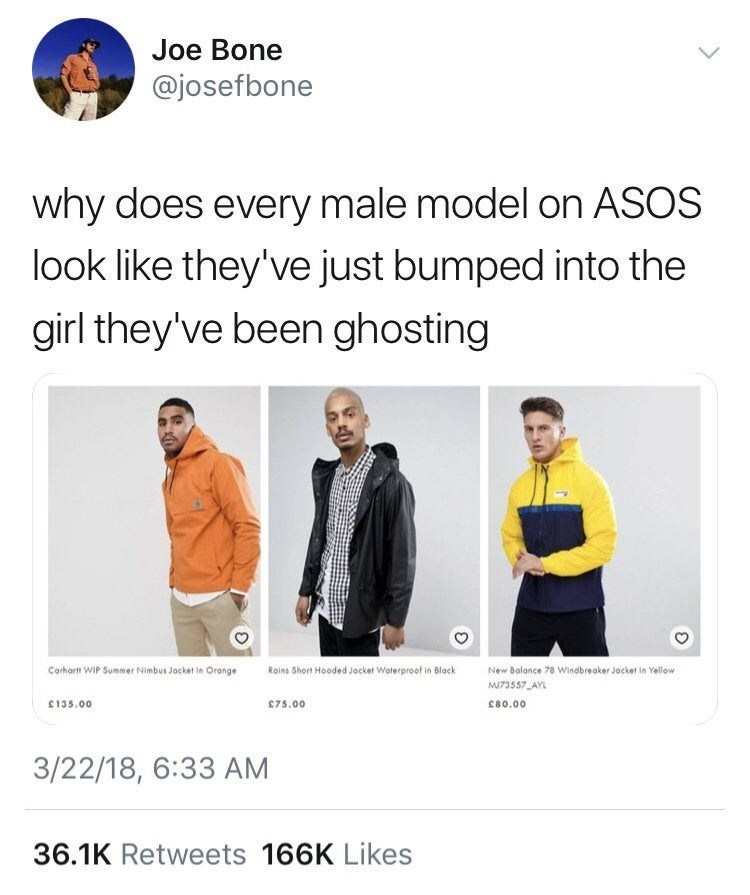 Product - Joe Bone @josefbone why does every male model on ASOS look like they've just bumped into the girl they've been ghosting New Bolance 78 Windbreaker Jocket in Yellow Carhart WiP Summer Nimbus Jacket in Orange Roins Short Hooded Jocket Waterproof in Black MU73557 AYL 135.00 75.00 c8o.00 3/22/18, 6:33 AM 36.1K Retweets 166K Likes