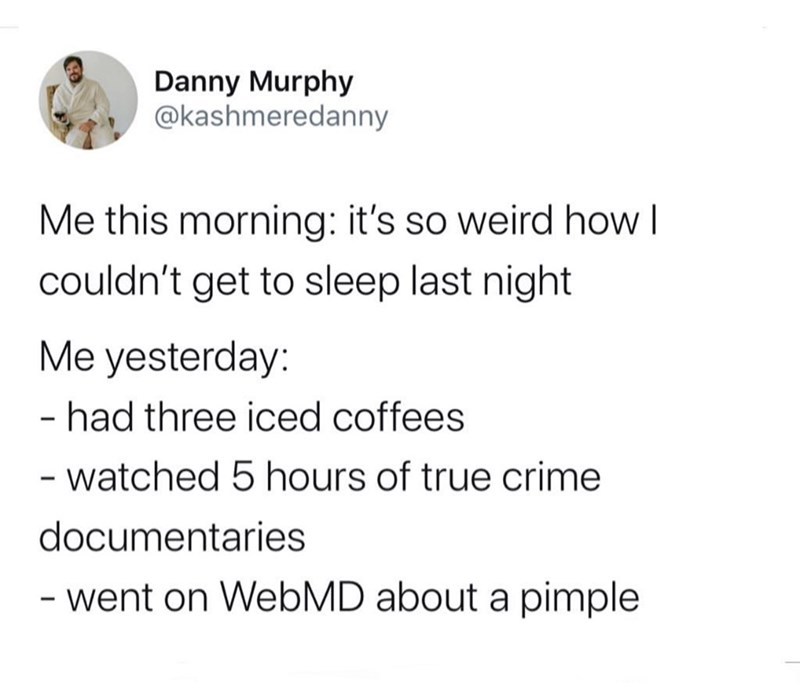 Text - Danny Murphy @kashmeredanny Me this morning: it's so weird how couldn't get to sleep last night Me yesterday: - had three iced coffees - watched 5 hours of true crime documentaries - went on WebMD about a pimple