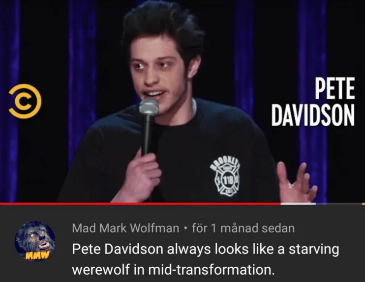 Speech - PETE DAVIDSON Mad Mark Wolfman för 1 månad sedan Pete Davidson always looks like a starving MAW werewolf in mid-transformation.