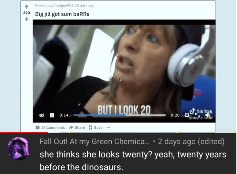 Audio equipment - Posted by u/natgeo908 25 days ago 310 Big jill got sum baRRs BUT I LOOK 20 J.Tik Tok 0:26 stupid.neidz I 0:14 Share Save 26 Comments Fall Out! At my Green Chemica... 2 days ago (edited) she thinks she looks twenty? yeah, twenty years before the dinosaurs.