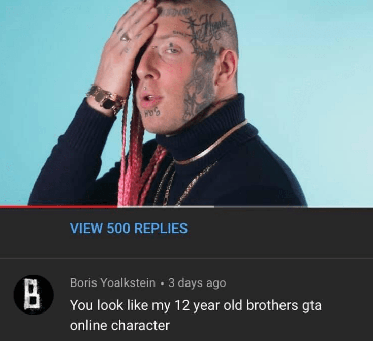 Text - P3hmw VIEW 500 REPLIES Boris Yoalkstein 3 days ago B You look like my 12 year old brothers gta online character