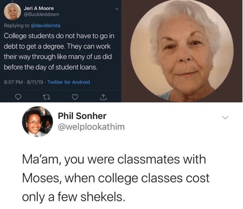 Face - Jeri A Moore @Buckleddown Replying to @davidsirota College students do not have to go in debt to get a degree. They can work their way through like many of us did before the day of student loans. 8:07 PM 8/11/19 Twitter for Android Phil Sonher @welplookathim Ma'am, you were classmates with Moses, when college classes cost only a few shekels.
