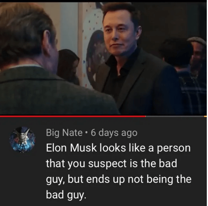 Facial expression - Big Nate 6 days ago Elon Musk looks like a person that you suspect is the bad guy, but ends up not being the bad guy.
