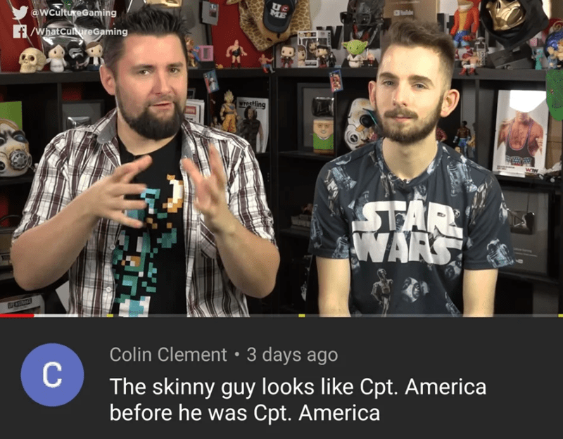 Cool - ME @WCultureGaming f/whatcureGaming WTesHing STAR WARS Colin Clement 3 days ago C The skinny guy looks like Cpt. America before he was Cpt. America