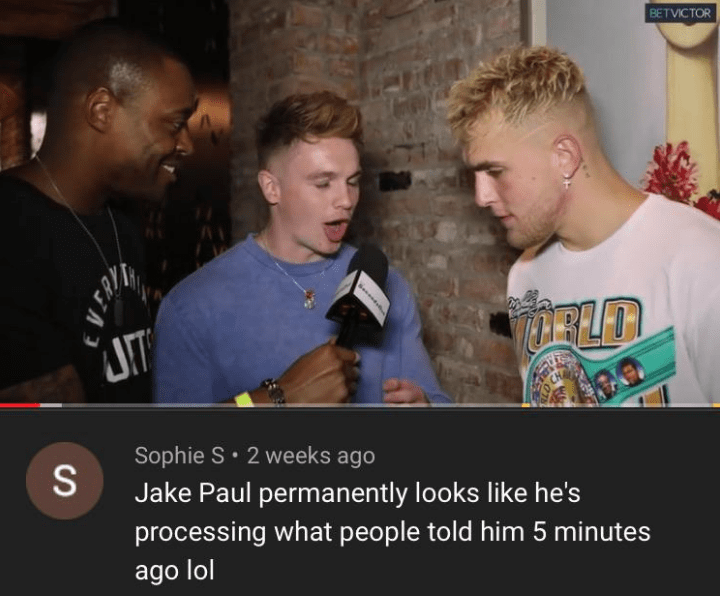 Photo caption - BETVICTOR ELT Sophie S 2 weeks ago Jake Paul permanently looks like he's processing what people told him 5 minutes ago lol Seses S