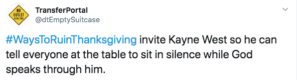 Text - TransferPortal NO OUTLET OD END @dtEmptySuitcase #WaysToRuinThanksgiving invite Kayne West so he can tell everyone at the table to sit in silence while God speaks through him.