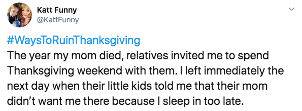 Text - Katt Funny @KattFunny #WaysToRuinThanksgiving The year my mom died, relatives invited me to spend Thanksgiving weekend with them. I left immediately the next day when their little kids told me that their mom didn't want me there because I sleep in too late.