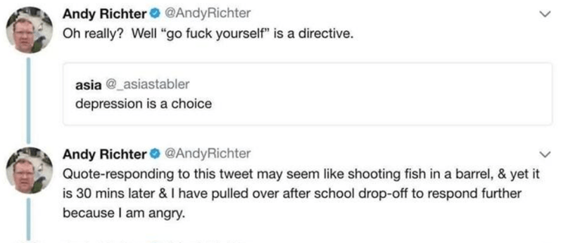 "Text - Andy Richter Oh really? Well ""go fuck yourself"" is a directive. @AndyRichter asia @ asiastabler depression is a choice Andy Richter @AndyRichter Quote-responding to this tweet may seem like shooting fish in a barrel, & yet it is 30 mins later & I have pulled over after school drop-off to respond further because I am angry"