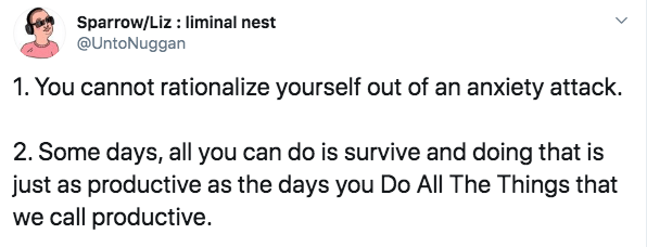 Text - Sparrow/Liz: liminal nest @UntoNuggan 1. You cannot rationalize yourself out of an anxiety attack. 2. Some days, all you can do is survive and doing that is just as productive as the days you Do All The Things that we call productive.