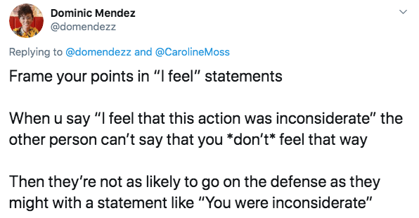 "Text - Dominic Mendez @domendezz Replying to @domendezz and @CarolineMoss Frame your points in ""I feel"" statements When u say ""I feel that this action was inconsiderate"" the other person can't say that you *don't* feel that way Then they're not as likely to go on the defense as they might with a statement like ""You were inconsiderate"" >"