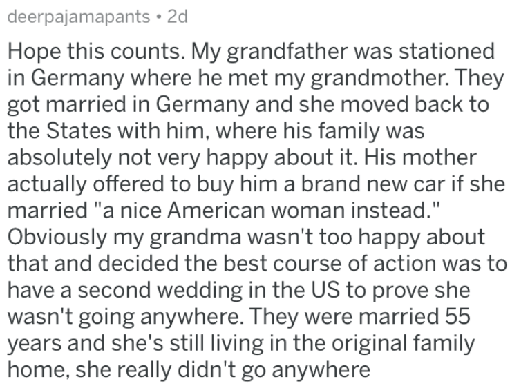 """Text - deerpajamapants 2d Hope this counts. My grandfather was stationed in Germany where he met my grandmother. They got married in Germany and she moved back to the States with him, where his family was absolutely not very happy about it. His mother actually offered to buy him a brand new car if she married """"a nice American woman instead."""" Obviously my grandma wasn't too happy about that and decided the best course of action was to have a second wedding in the US to prove she wasn't going anyw"""