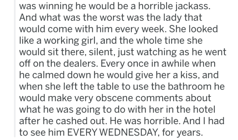 Text - was winning he would be a horrible jackass. And what was the worst was the lady that would come with him every week. She looked like a working girl, and the whole time she would sit there, silent, just watching as he went off on the dealers. Every once in awhile when he calmed down he would give her a kiss, and when she left the table to use the bathroom he would make very obscene comments about what he was going to do with her in the hotel after he cashed out. He was horrible. And I had