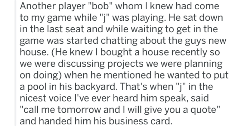 """Text - Another player """"bob"""" whom I knew had come to my game while """"j"""" was playing. He sat down in the last seat and while waiting to get in the game was started chatting about the guys new house. (He knew I bought a house recently so we were discussing projects we were planning on doing) when he mentioned he wanted to put a pool in his backyard. That's when """"j"""" in the nicest voice I've ever heard him speak, said """"call me tomorrow and I will give you a quote"""" and handed him his business card."""