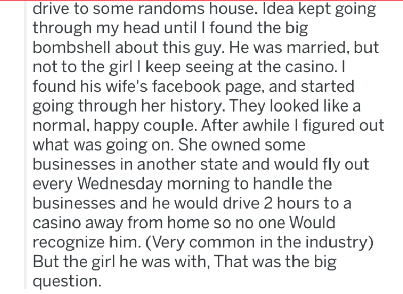 Text - drive to some randoms house. Idea kept going through my head until I found the big bombshell about this guy. He was married, but not to the girl I keep seeing at the casino. I found his wife's facebook page, and started going through her history. They looked like a normal, happy couple. After awhile I figured out what was going on. She owned some businesses in another state and would fly out every Wednesday morning to handle the businesses and he would drive 2 hours to casino away from ho