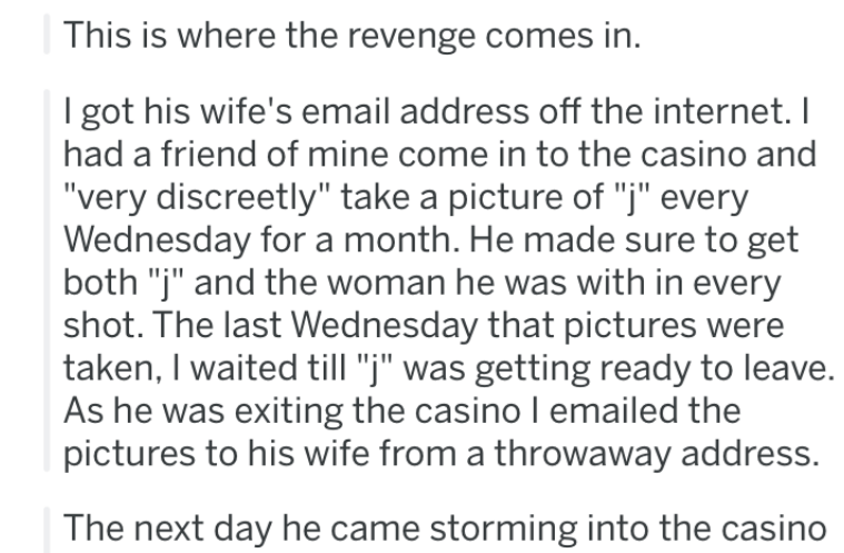 """Text - This is where the revenge comes in. I got his wife's email address off the internet. I had a friend of mine come in to the casino and """"very discreetly"""" take a picture of """"j"""" every Wednesday for a month. He made sure to get both """"j"""" and the woman he was with in every shot. The last Wednesday that pictures were taken, I waited till """"j"""" was getting ready to leave. As he was exiting the casino I emailed the pictures to his wife from a throwaway address. The next day he came storming into the"""