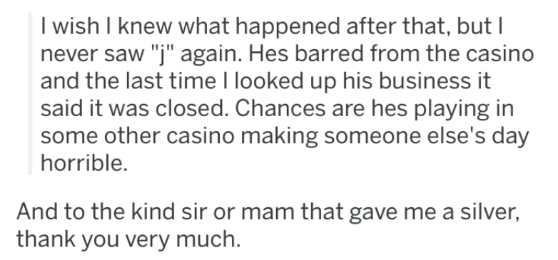 """Text - I wish I knew what happened after that, but I never saw """"j"""" again. Hes barred from the casino and the last time I looked up his business it said it was closed. Chances are hes playing in some other casino making someone else's day horrible. And to the kind sir or mam that gave me a silver, thank you very much"""