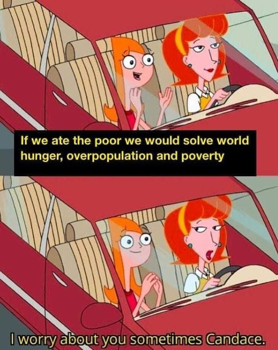Cartoon - If we ate the poor we would solve world hunger, overpopulation and poverty Iworry about you sometimes Candace.