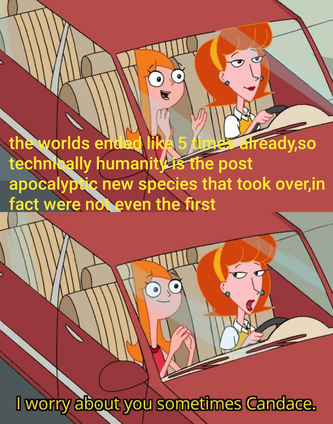 Cartoon - the worlds ended like 5 time ready,so technically humanitys the post apocalyptic new species that took over,in fact were not even the first I worry about you sometimes Candace.