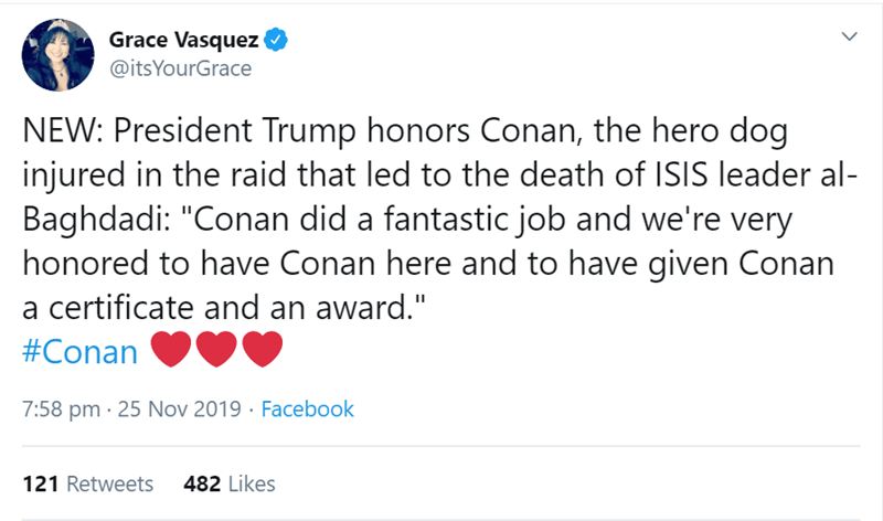 "Text - Grace Vasquez @itsYourGrace NEW: President Trump honors Conan, the hero dog injured in the raid that led to the death of ISIS leader al- Baghdadi: ""Conan did a fantastic job and we're very honored to have Conan here and to have given Conan certificate and an award."" #Conan 7:58 pm 25 Nov 2019 Facebook 121 Retweets 482 Likes"
