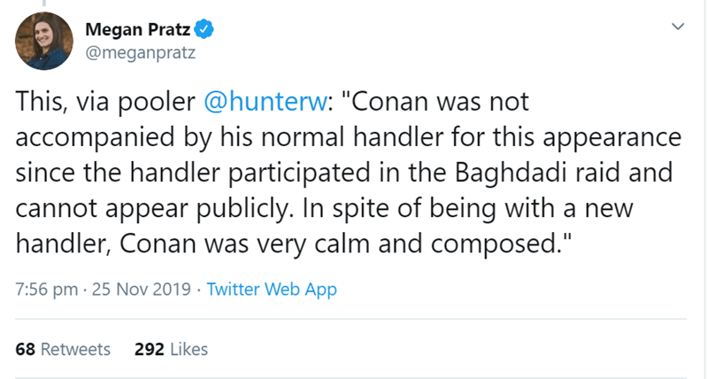 "Text - Megan Pratz @meganpratz This, via pooler @hunterw: ""Conan was not accompanied by his normal handler for this appearance since the handler participated in the Baghdadi raid and cannot appear publicly. In spite of being with a new handler, Conan was very calm and composed."" 7:56 pm 25 Nov 2019 Twitter Web App 292 Likes 68 Retweets >"