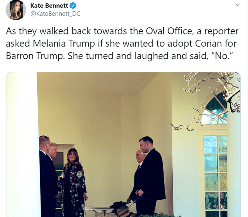 "Text - Kate Bennett @KateBennett_DC As they walked back towards the Oval Office, a reporter asked Melania Trump if she wanted to adopt Conan for Barron Trump. She turned and laughed and said, ""No."""