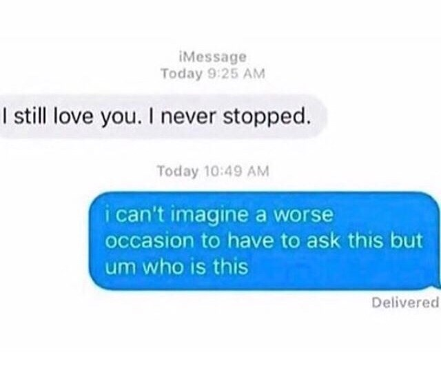 "Funny screenshot of a text conversation where someone says, ""I still love you. I never stopped,"" and the second person replies, ""I can't imagine a worse occasion to have to ask this but um who is this"""